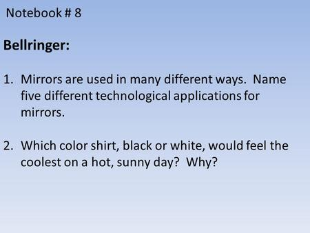 Notebook # 8 Bellringer: 1.Mirrors are used in many different ways. Name five different technological applications for mirrors. 2.Which color shirt, black.