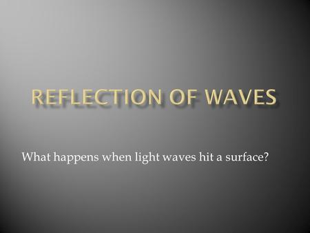 What happens when light waves hit a surface?.  The Law of Reflection from a flat surface states that the angle of incidence is ALWAYS equal to the angle.
