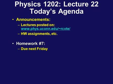 Physics 1202: Lecture 22 Today's Agenda Announcements: –Lectures posted on: www.phys.uconn.edu/~rcote/ www.phys.uconn.edu/~rcote/ –HW assignments, etc.