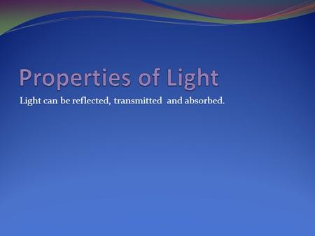 Light can be reflected, transmitted and absorbed..