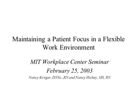 Maintaining a Patient Focus in a Flexible Work Environment MIT Workplace Center Seminar February 25, 2003 Nancy Kruger, DNSc.,RN and Nancy Hickey, MS,