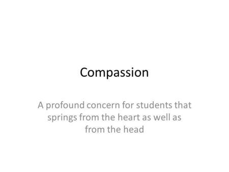 Compassion A profound concern for students that springs from the heart as well as from the head.