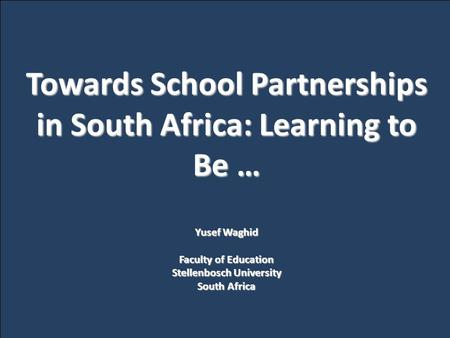 Towards School Partnerships in South Africa: Learning to Be … Yusef Waghid Faculty of Education Stellenbosch University South Africa.