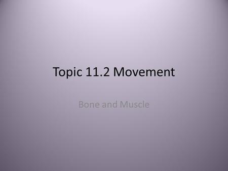 Topic 11.2 Movement Bone and Muscle. Bones Bones and muscles work together to move the body – Bone and exoskeleton provide framework PartFunction BonesSupport.