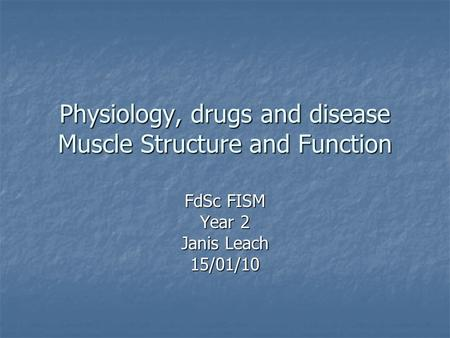 Physiology, drugs and disease Muscle Structure and Function FdSc FISM Year 2 Janis Leach 15/01/10.
