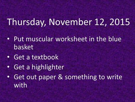 Thursday, November 12, 2015 Put muscular worksheet in the blue basket Get a textbook Get a highlighter Get out paper & something to write with.