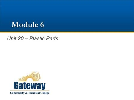 Module 6 Unit 20 – Plastic Parts. Learning Objectives List common names and abbreviations used in the manufacture of plastic parts. Explain the difference.