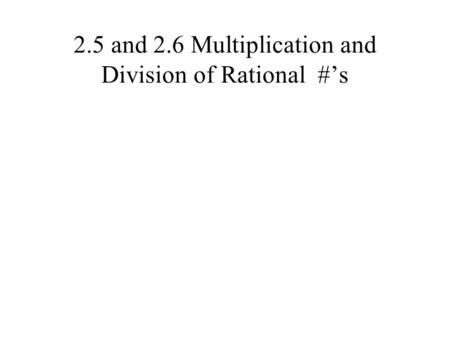 2.5 and 2.6 Multiplication and Division of Rational #'s.