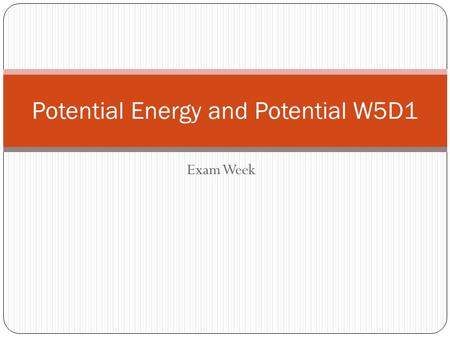 Exam Week Potential Energy and Potential W5D1 Bad Week Ahead! Today – Continue with Potential Activities  The experimental equipment is not to be found.