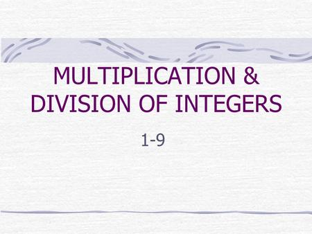 MULTIPLICATION & DIVISION OF INTEGERS 1-9 RULES FOR MULTIPLYING INTEGERS The product of two integers with the SAME SIGN is positive. The product of two.