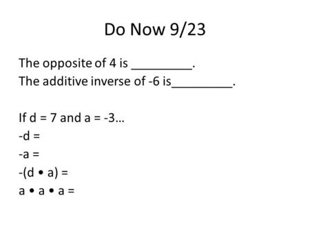 Do Now 9/23 The opposite of 4 is _________. The additive inverse of -6 is_________. If d = 7 and a = -3… -d = -a = -(d a) = a a a =