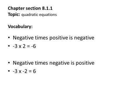 Chapter section 8.1.1 Topic: quadratic equations Vocabulary: Negative times positive is negative -3 x 2 = -6 Negative times negative is positive -3 x -2.