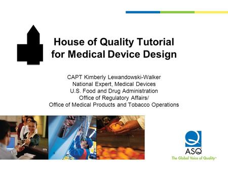 House of Quality Tutorial for Medical Device Design CAPT Kimberly Lewandowski-Walker National Expert, Medical Devices U.S. Food and Drug Administration.