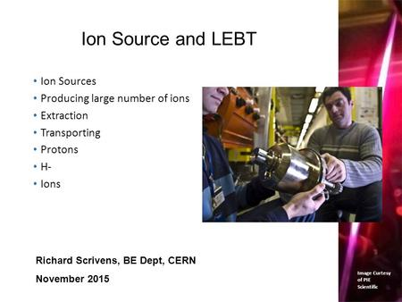 Ion Source and LEBT Ion Sources Producing large number of ions Extraction Transporting Protons H- Ions 1 Richard Scrivens, BE Dept, CERN November 2015.
