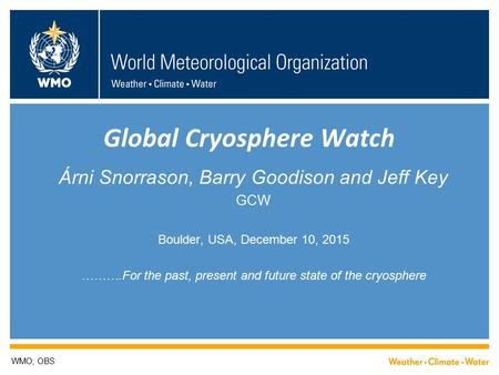 Global Cryosphere Watch Árni Snorrason, Barry Goodison and Jeff Key GCW Boulder, USA, December 10, 2015 ……….For the past, present and future state of the.