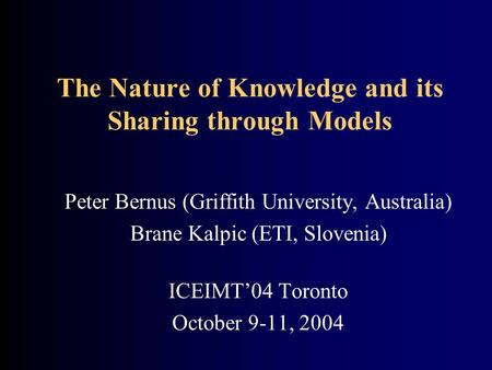 The Nature of Knowledge and its Sharing through Models Peter Bernus (Griffith University, Australia) Brane Kalpic (ETI, Slovenia) ICEIMT'04 Toronto October.