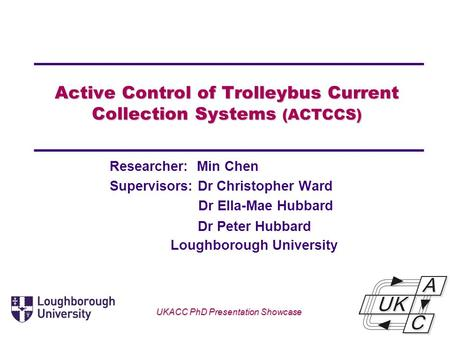 Active Control of Trolleybus Current Collection Systems (ACTCCS) Researcher: Min Chen Supervisors: Dr Christopher Ward Dr Ella-Mae Hubbard Loughborough.
