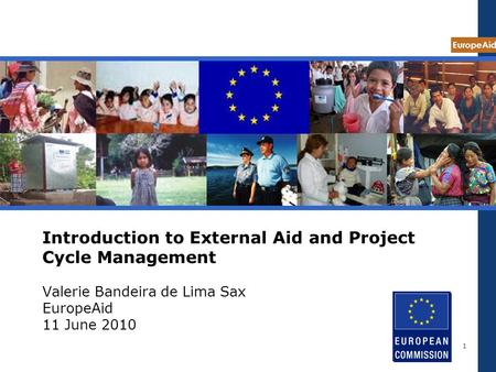 EuropeAid 1 Introduction to External Aid and Project Cycle Management Valerie Bandeira de Lima Sax EuropeAid 11 June 2010.