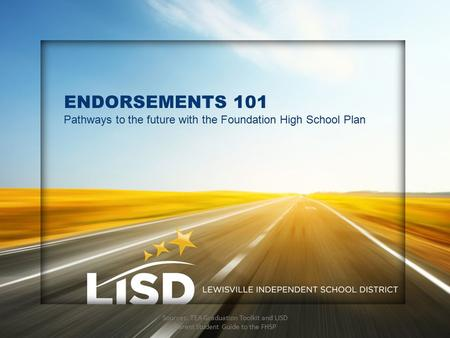 ENDORSEMENTS 101 Pathways to the future with the Foundation High School Plan Sources: TEA Graduation Toolkit and LISD Parent Student Guide to the FHSP.