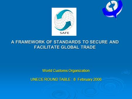 SAFE A FRAMEWORK OF STANDARDS TO SECURE AND FACILITATE GLOBAL TRADE World Customs Organization UNECE ROUND TABLE : 8 February 2006.