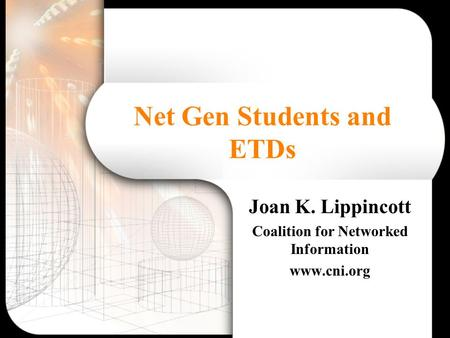 Net Gen Students and ETDs Joan K. Lippincott Coalition for Networked Information www.cni.org.