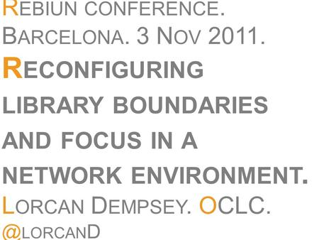 R EBIUN CONFERENCE. B ARCELONA. 3 N OV 2011. R ECONFIGURING LIBRARY BOUNDARIES AND FOCUS IN A NETWORK ENVIRONMENT. L ORCAN D EMPSEY. LORCAN D.