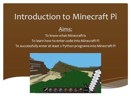 Introduction to Minecraft Pi Aims: To know what Minecraft is To learn how to enter code into Minecraft Pi To successfully enter at least 2 Python programs.