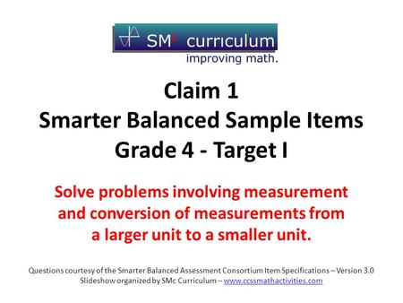 Claim 1 Smarter Balanced Sample Items Grade 4 - Target I Solve problems involving measurement and conversion of measurements from a larger unit to a smaller.