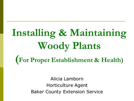 Installing & Maintaining Woody Plants ( For Proper Establishment & Health) Alicia Lamborn Horticulture Agent Baker County Extension Service.