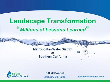 "Landscape Transformation "" Millions of Lessons Learned "" Metropolitan Water District of Southern California Bill McDonnell January 25, 2016."