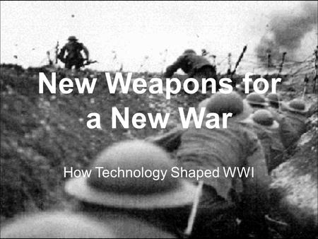 New Weapons for a New War How Technology Shaped WWI.