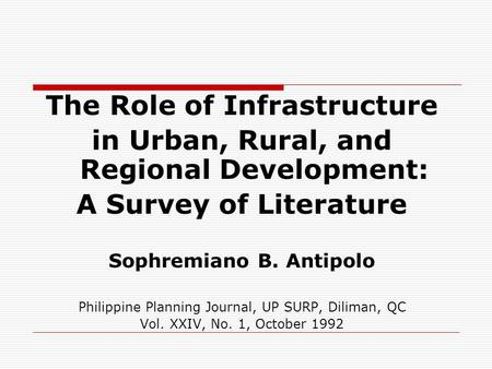 The Role of Infrastructure in Urban, Rural, and Regional Development: A Survey of Literature Sophremiano B. Antipolo Philippine Planning Journal, UP SURP,