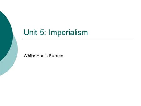 "Unit 5: Imperialism White Man's Burden. ""White Man's Burden"" Poem Look over the vocab sheet. In your notebook, answer:  What do you think this reading."