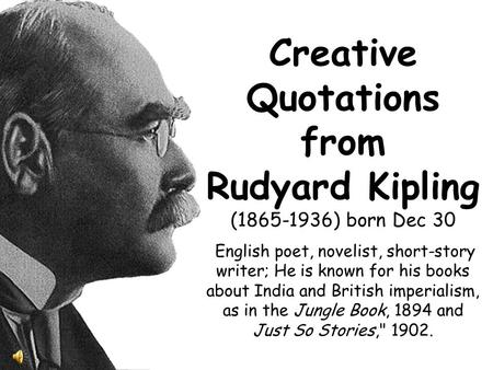Creative Quotations from Rudyard Kipling (1865-1936) born Dec 30 English poet, novelist, short-story writer; He is known for his books about India and.