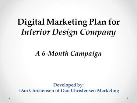 Digital Marketing Plan for Interior Design Company A 6-Month Campaign Developed by: Dan Christensen of Dan Christensen Marketing.