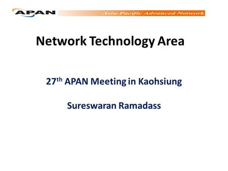 Network Technology Area 27 th APAN Meeting in Kaohsiung Sureswaran Ramadass.