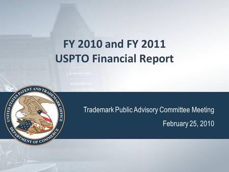 FY 2010 and FY 2011 USPTO Financial Report Trademark Public Advisory Committee Meeting February 25, 2010.
