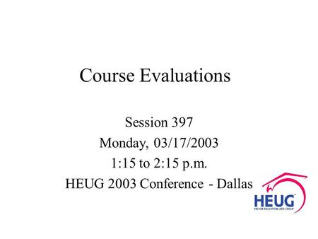 Course Evaluations Session 397 Monday, 03/17/2003 1:15 to 2:15 p.m. HEUG 2003 Conference - Dallas.