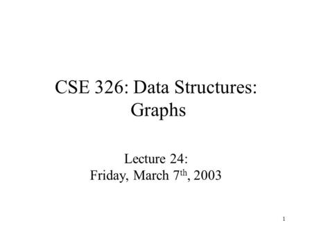 1 CSE 326: Data Structures: Graphs Lecture 24: Friday, March 7 th, 2003.