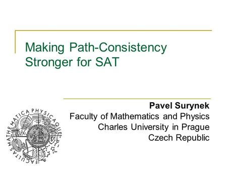 Making Path-Consistency Stronger for SAT Pavel Surynek Faculty of Mathematics and Physics Charles University in Prague Czech Republic.