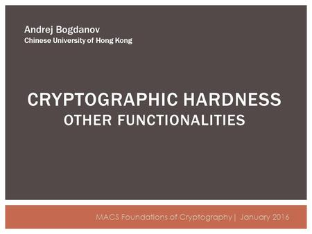 CRYPTOGRAPHIC HARDNESS OTHER FUNCTIONALITIES Andrej Bogdanov Chinese University of Hong Kong MACS Foundations of Cryptography| January 2016.