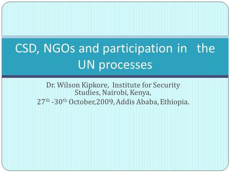 Dr. Wilson Kipkore, Institute for Security Studies, Nairobi, Kenya, 27 th -30 th October,2009, Addis Ababa, Ethiopia. 1 CSD, NGOs and participation in.