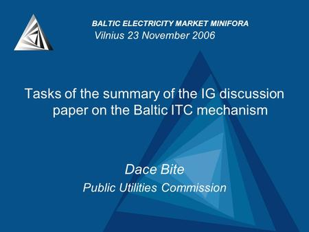 BALTIC ELECTRICITY MARKET MINIFORA Vilnius 23 November 2006 Tasks of the summary of the IG discussion paper on the Baltic ITC mechanism Dace Bite Public.