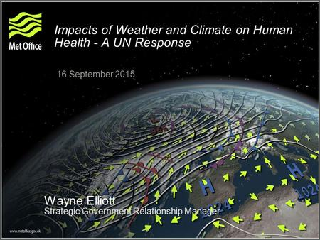 Impacts of Weather and Climate on Human Health - A UN Response 16 September 2015 Wayne Elliott Strategic Government Relationship Manager.