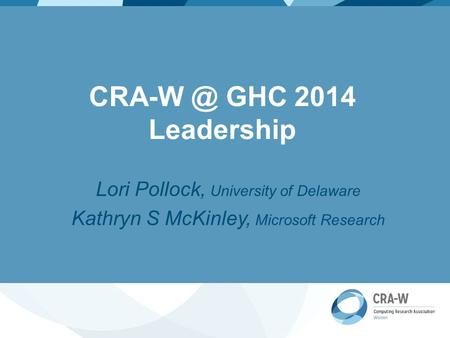 GHC 2014 Leadership Lori Pollock, University of Delaware Kathryn S McKinley, Microsoft Research.