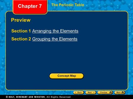 < BackNext >PreviewMain Chapter 7 The Periodic Table Preview Section 1 Arranging the ElementsArranging the Elements Section 2 Grouping the ElementsGrouping.