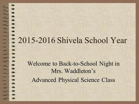 2015-2016 Shivela School Year Welcome to Back-to-School Night in Mrs. Waddleton's Advanced Physical Science Class.