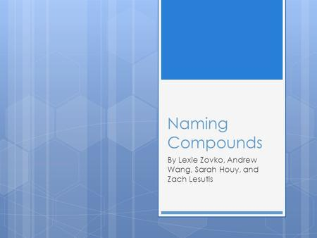 Naming Compounds By Lexie Zovko, Andrew Wang, Sarah Houy, and Zach Lesutis.