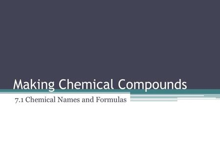 Making Chemical Compounds 7.1 Chemical Names and Formulas.