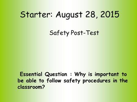 Starter: August 28, 2015 Safety Post-Test Essential Question : Why is important to be able to follow safety procedures in the classroom?